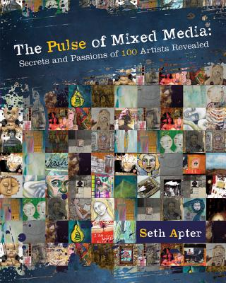 The Pulse of Mixed Media: Secrets and Passions of 100 Artists Revealed, Apter, Seth