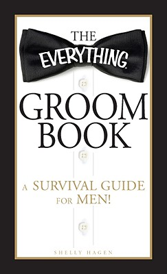 The Everything Groom Book: A survival guide for men! (Everything Series), Shelly Hagen
