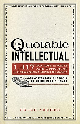 Image for The Quotable Intellectual: 1,417 Bon Mots, Ripostes, and Witticisms for Aspiring Academics, Armchair PhilosophersAnd Anyone Else Who Wants to Sound Really Smart