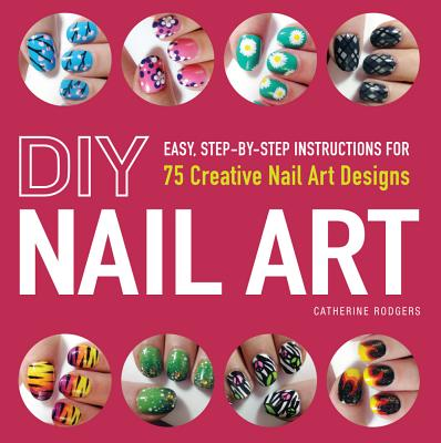 DIY Nail Art: Easy, Step-by-Step Instructions for 75 Creative Nail Art Designs, Catherine Rodgers