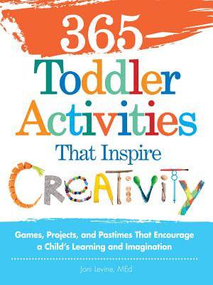 365 Toddler Activities That Inspire Creativity: Games, Projects, and Pastimes That Encourage a Child's Learning and Imagination, Levine, Joni