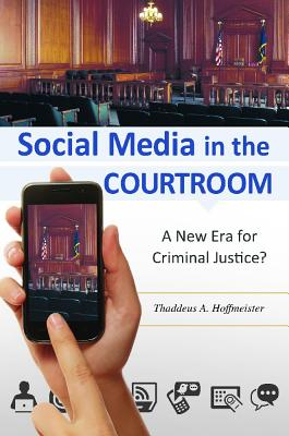 Social Media in the Courtroom: A New Era for Criminal Justice?, Hoffmeister, Thaddeus A.