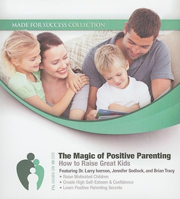 The Magic of Positive Parenting: How to Raise Great Kids (Made for Success Collection), Larry Iverson; Jennifer Sedlock; Brian Tracy; Beth Proudfoot; Laura Stack; Brad Worthley; Colette Carlson; Pat Pearson; Matthew Ferry