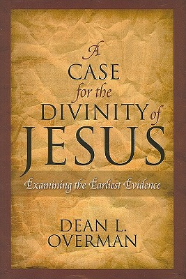 A Case for the Divinity of Jesus: Examining the Earliest Evidence, DEAN L. OVERMAN
