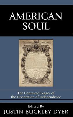 American Soul : The Contested Legacy of the Declaration of Independence, Dyer, Justin B.