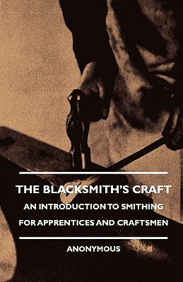 The Blacksmith's Craft - An Introduction to Smithing for Apprentices and Craftsmen, Anon; Various