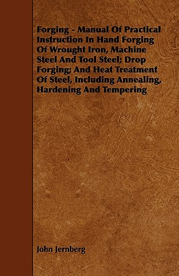 Forging - Manual Of Practical Instruction In Hand Forging Of Wrought Iron, Machine Steel And Tool Steel; Drop Forging; And Heat Treatment Of Steel, Including Annealing, Hardening And Tempering, Jernberg, John