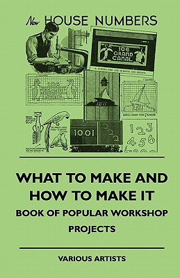 What To Make And How To Make It - Book Of Popular Workshop Projects, , various