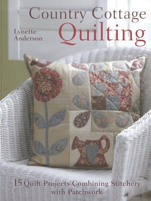 Country Cottage Quilting: Over 20 Quirky Quilt Projects Combining Stitchery with Patchwork, Lynette Anderson