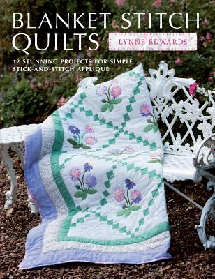 Blanket Stitch Quilts: 12 stunning projects for simple stick-and-stitch applique, Edwards, Lynne