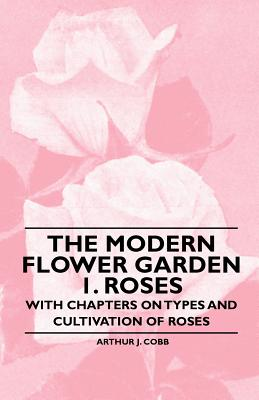 Image for The Modern Flower Garden 1. Roses - With Chapters on Types and Cultivation of Roses