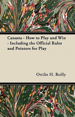 Canasta - How to Play and Win - Including the Official Rules and Pointers for Play, Reilly, Ottilie H.