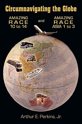 Circumnavigating the Globe: Amazing Race 10 to 14 and Amazing Race Asia 1 to 3, Arthur E. Perkins Jr