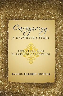 Caregiving: A Daughter's Story: Life After Loss - Surviving Caregiving, Baldon Gutter, Janice