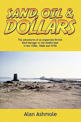Sand, Oil & Dollars: The Adventures of an Expatriate British Bank Manager in the Middle East in the 1950s, 1960s and 1970s, Ashmole, Alan