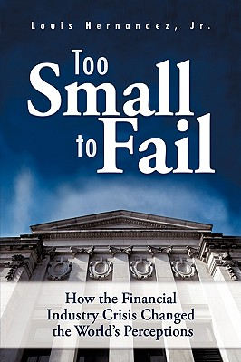 Image for Too Small to Fail: How the Financial Industry Crisis Changed the World's Perceptions