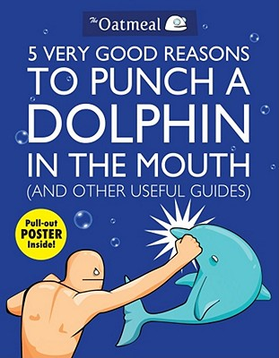 5 Very Good Reasons to Punch a Dolphin in the Mouth (And Other Useful Guides) (The Oatmeal), The Oatmeal; Inman, Matthew