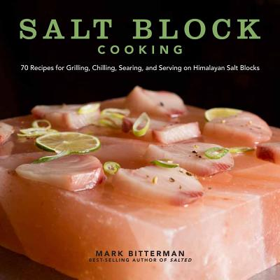 Salt Block Cooking: 60 Recipes for Grilling, Chilling, Searing, and Serving on Himalayan Salt Blocks, Bitterman, Mark