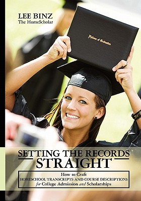 Setting the Records Straight: How to Craft Homeschool Transcripts and Course Descriptions for College Admission and Scholarships, Lee Binz
