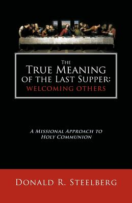 The True Meaning of the Last Supper: Welcoming Others: A Missional Approach to Holy Communion, Donald R. Steelberg