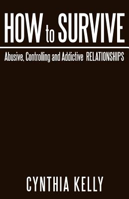 How to Survive Abusive, Controlling and Addictive Relationships, Kelly, Cynthia