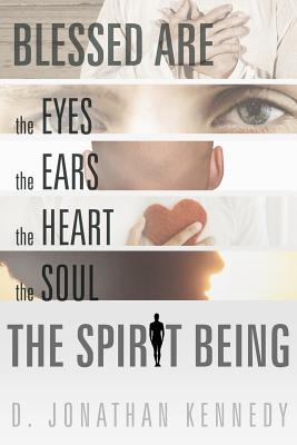 Blessed Are The Eyes, The Ears, The Heart, The Soul; The Spirit Being, Kennedy, D. Jonathan