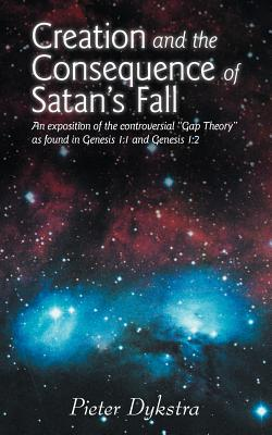 "Creation and the Consequence of Satan's Fall: An Exposition of the Controversial ""Gap Theory"" as Found in Genesis 1:1 and Genesis 1:2, Dykstra, Pieter"
