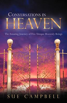 Conversations In Heaven: The Amazing Journey Of Five Unique Heavenly Beings, Campbell, Sue