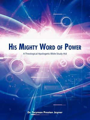 His Mighty Word of Power: A Theological Apologetic Bible Study Aid, Joyner, Dr. Twyman Preston