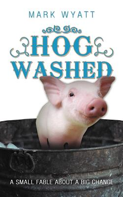 Hog Washed: A Small Fable About A Big Change, Wyatt, Mark