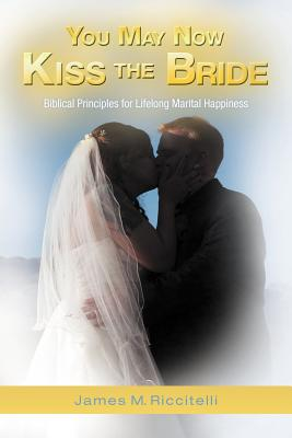 You May Now Kiss the Bride: Biblical Principles for Lifelong Marital Happiness, Riccitelli, James M.