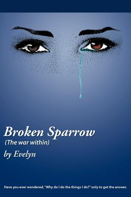 """Broken Sparrow (The War Within): Have You Ever Wondered, """"Why do I do the Things I do"""" Only to Get the Answer., Evelyn, Evelyn"""