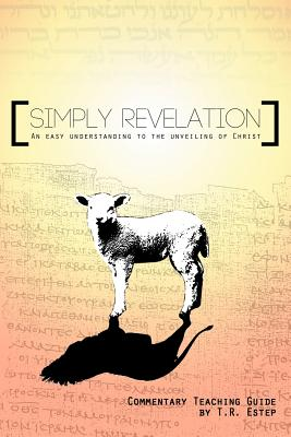 Simply Revelation: An Easy Understanding to the Unveiling of Christ, Estep, T. R.