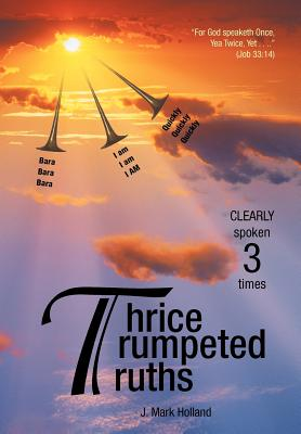 Thrice Trumpeted Truths: Clearly Spoken 3 Times, Holland, J. Mark