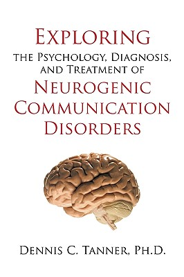 Exploring the Psychology, Diagnosis, and Treatment of Neurogenic Communication Disorders, Tanner, PhD Dennis C.
