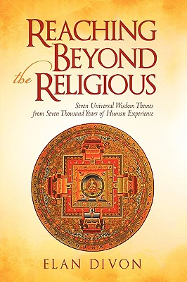 Reaching Beyond the Religious: Seven Universal Wisdom Themes from Seven Thousand Years of Human Experience, Divon, Elan
