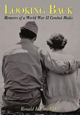 Looking Back: Memoirs of a World War II Combat Medic, Coe MD, Ronald E.