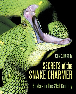 Secrets of the Snake Charmer: Snakes in the 21st Century, Murphy, John C.