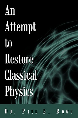 An Attempt to Restore Classical Physics, Rowe, Dr. Paul E.