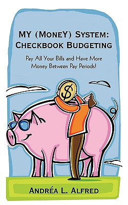 MY (MoneY) System: Checkbook Budgeting: Pay All Your Bills and Have More Money Between Pay Periods!, Alfred, Andrea L.