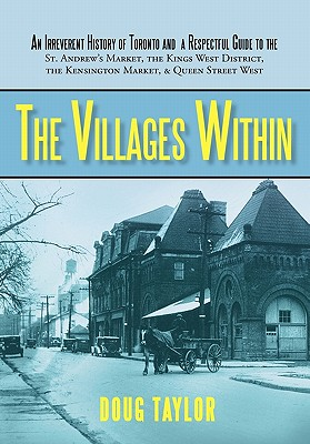 The Villages Within: An Irreverent History of Toronto and a Respectful Guide to the St. Andrew's Market, the Kings West District, the Kensington Market, and Queen Street West, Taylor, Doug
