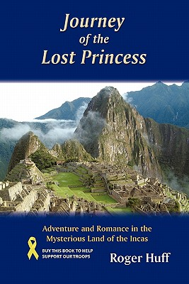Journey of the Lost Princess: Adventure and Romance in the Mysterious Land of the Incas, Huff, Roger