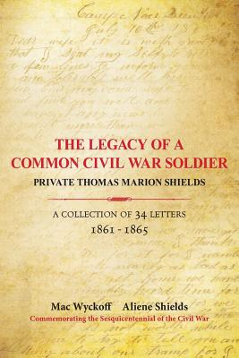 Image for The Legacy of a Common Civil War Soldier, Private Thomas Marion Shields: A Collection of 34 Letters 1861-1865 (SIGNED)