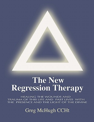 The New Regression Therapy: Healing the Wounds and Trauma of This Life and Past Lives with the Presence and Light of the Divine, Greg McHugh CCHt
