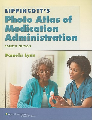 Lippincott's Photo Atlas of Medication Administration 4th Edition, Pamela Lynn MSN RN