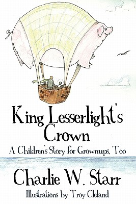 King Lesserlight's Crown: A Children's Story for Grownups, Too, Charlie W. Starr