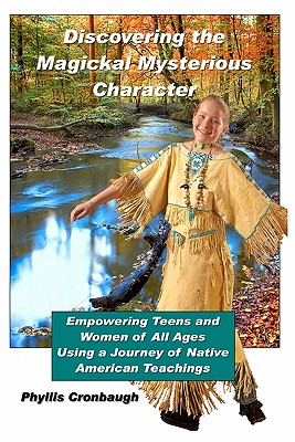 Discovering the Magickal Mysterious Character: Empowering Teens and Women of All Ages Using Native American Teachings, Cronbaugh, Phyllis