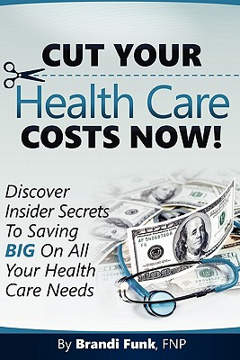 Cut Your Health Care Costs Now!, Funk FNP, Brandi