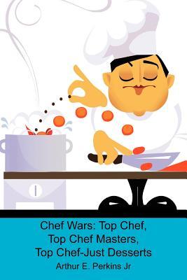 Chef Wars: Top Chef, Top Chef Masters, Top Chef-Just Desserts, Perkins Jr, Arthur E.