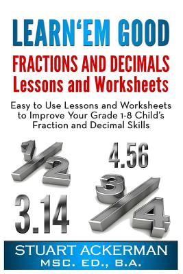 Learn'Em Good -Fractions and Decimals-: Easy to Use Lessons and Worksheets to Improve Your Grade 1-8 Child's Fraction and Decimal Skills, Ackerman, Stuart